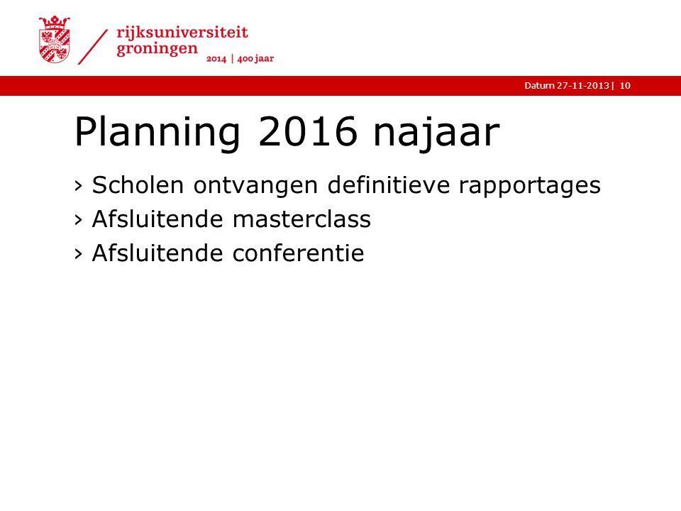 |Datum 27-11-2013 Planning 2016 najaar ›Scholen ontvangen definitieve rapportages ›Afsluitende masterclass ›Afsluitende conferentie 10