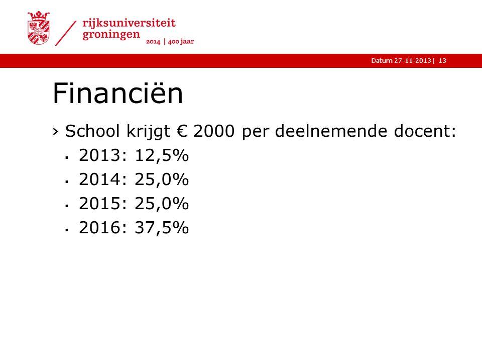 |Datum 27-11-2013 Financiën ›School krijgt € 2000 per deelnemende docent:  2013: 12,5%  2014: 25,0%  2015: 25,0%  2016: 37,5% 13