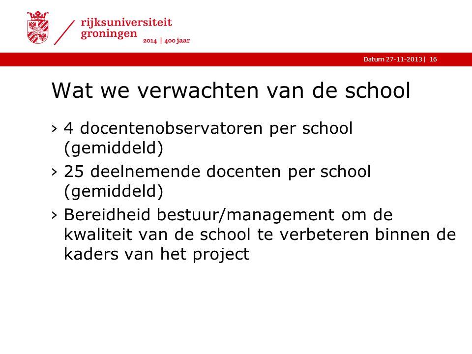 |Datum 27-11-2013 Wat we verwachten van de school ›4 docentenobservatoren per school (gemiddeld) ›25 deelnemende docenten per school (gemiddeld) ›Bereidheid bestuur/management om de kwaliteit van de school te verbeteren binnen de kaders van het project 16