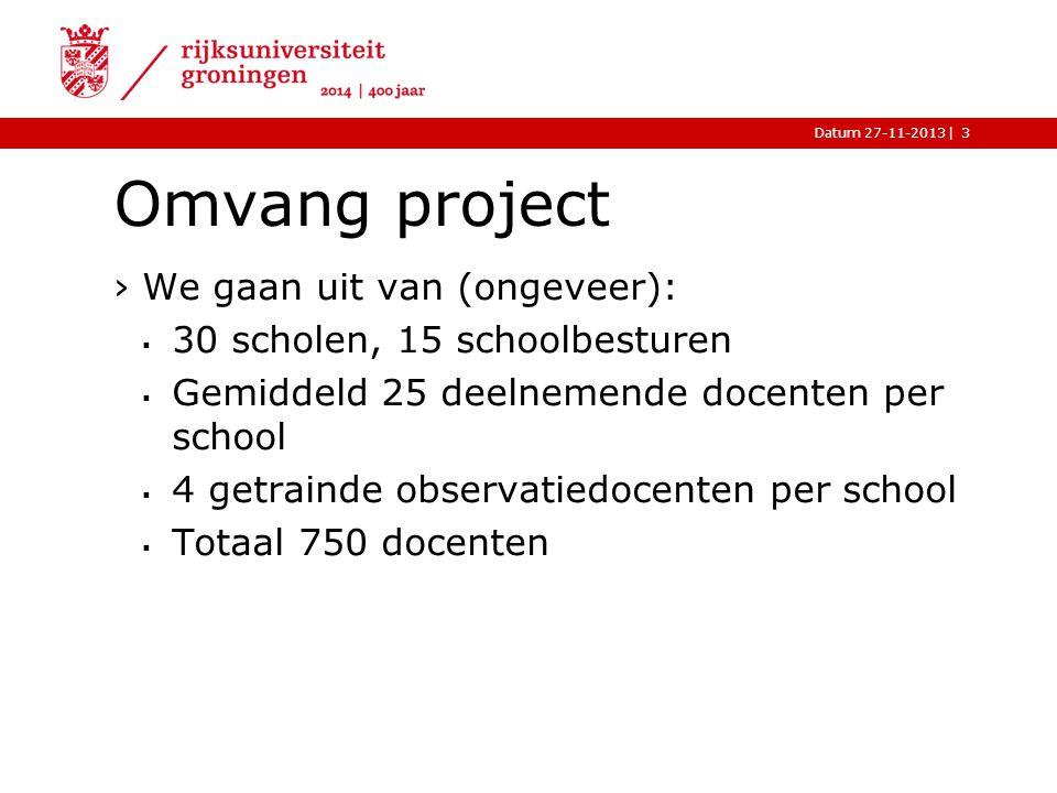 |Datum 27-11-2013 Omvang project ›We gaan uit van (ongeveer):  30 scholen, 15 schoolbesturen  Gemiddeld 25 deelnemende docenten per school  4 getrainde observatiedocenten per school  Totaal 750 docenten 3