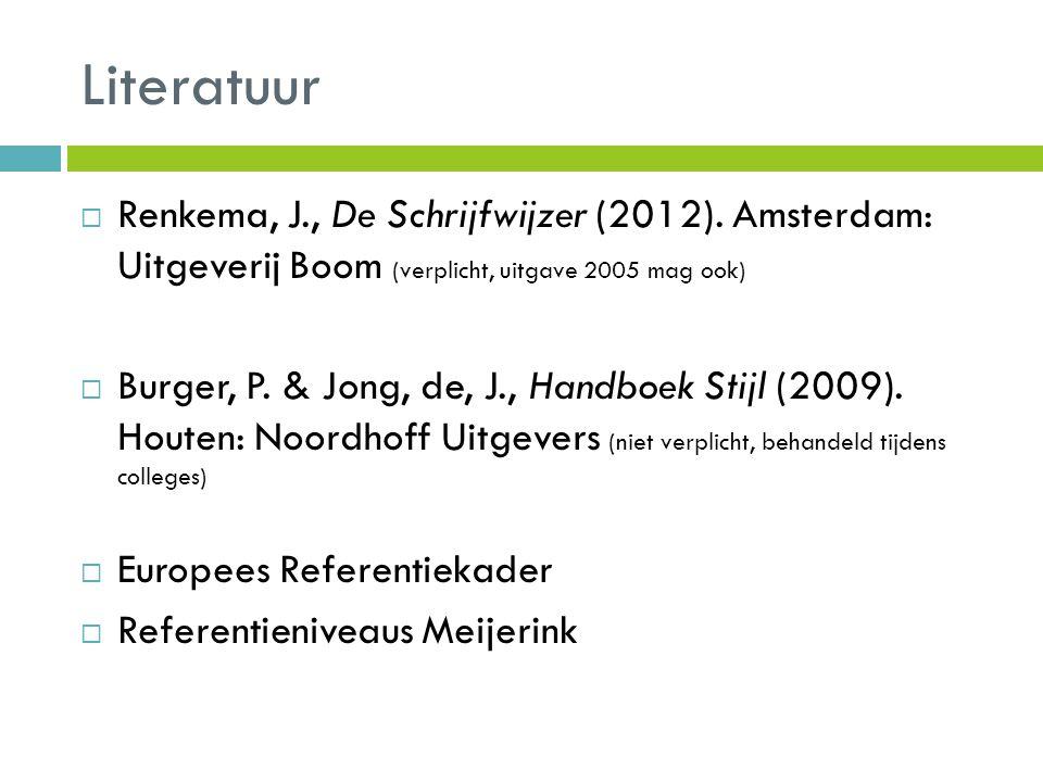Literatuur  Renkema, J., De Schrijfwijzer (2012). Amsterdam: Uitgeverij Boom (verplicht, uitgave 2005 mag ook)  Burger, P. & Jong, de, J., Handboek