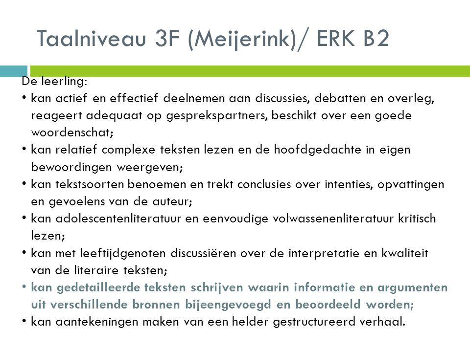 Taalniveau 4F (Meijerink)/ERK C1 De leerling: kan in alle soorten gesprekken de taal nauwkeurig en doeltreffend gebruiken; kan luisteren naar een grote variatie aan teksten; kan een oordeel geven over de waarde en de betrouwbaarheid van informatie en de aanvaardbaarheid ervan; kan meer complexe teksten lezen en volwassenenliteratuur, en kan de interesse in bepaalde schrijvers motiveren kan goed gestructureerde teksten schrijven over allerlei onderwerpen waarbij het woordgebruik rijk is en zeer gevarieerd en de lay-out bewust en consequent is toegepast.