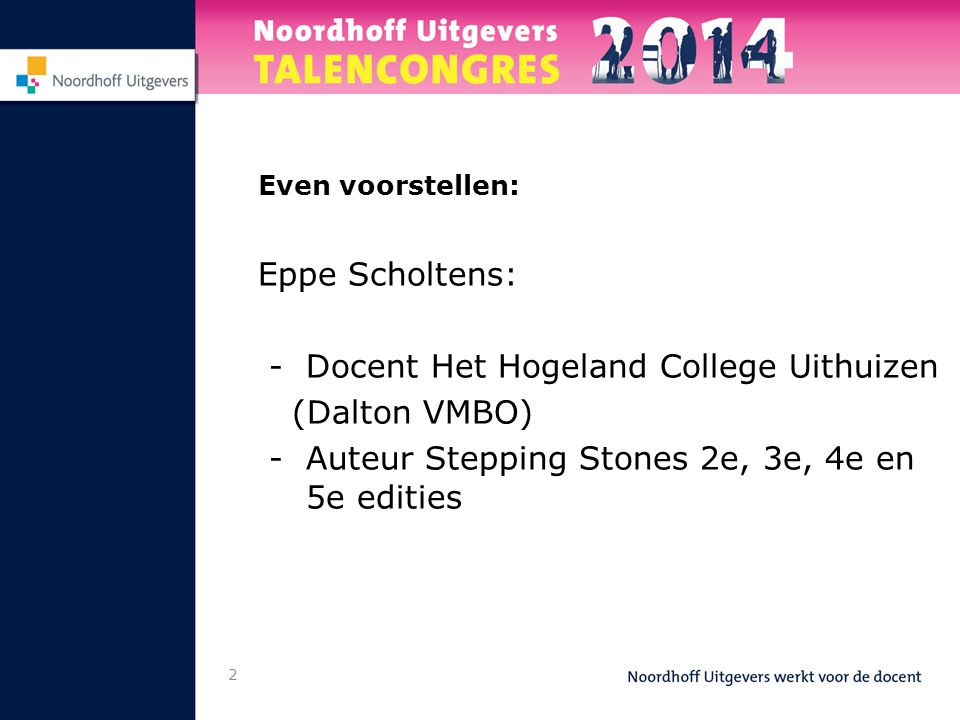2 Even voorstellen: Eppe Scholtens: - Docent Het Hogeland College Uithuizen (Dalton VMBO) -Auteur Stepping Stones 2e, 3e, 4e en 5e edities