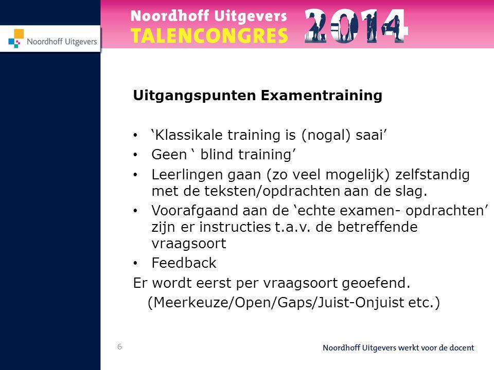 6 Uitgangspunten Examentraining 'Klassikale training is (nogal) saai' Geen ' blind training' Leerlingen gaan (zo veel mogelijk) zelfstandig met de teksten/opdrachten aan de slag.