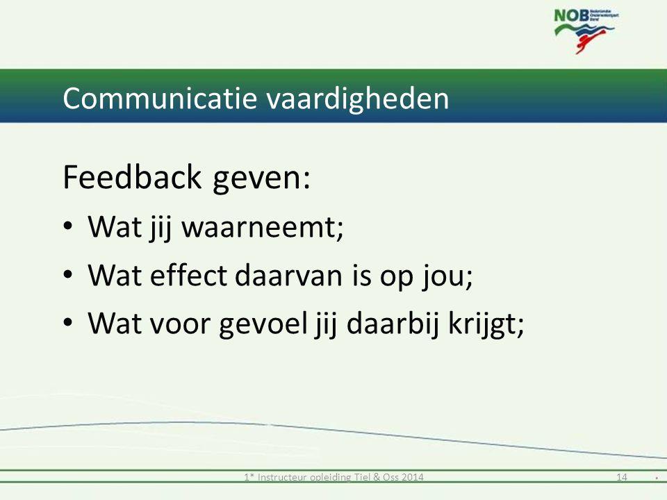 1* Instructeur opleiding Tiel & Oss 201414 Communicatie vaardigheden Feedback geven: Wat jij waarneemt; Wat effect daarvan is op jou; Wat voor gevoel