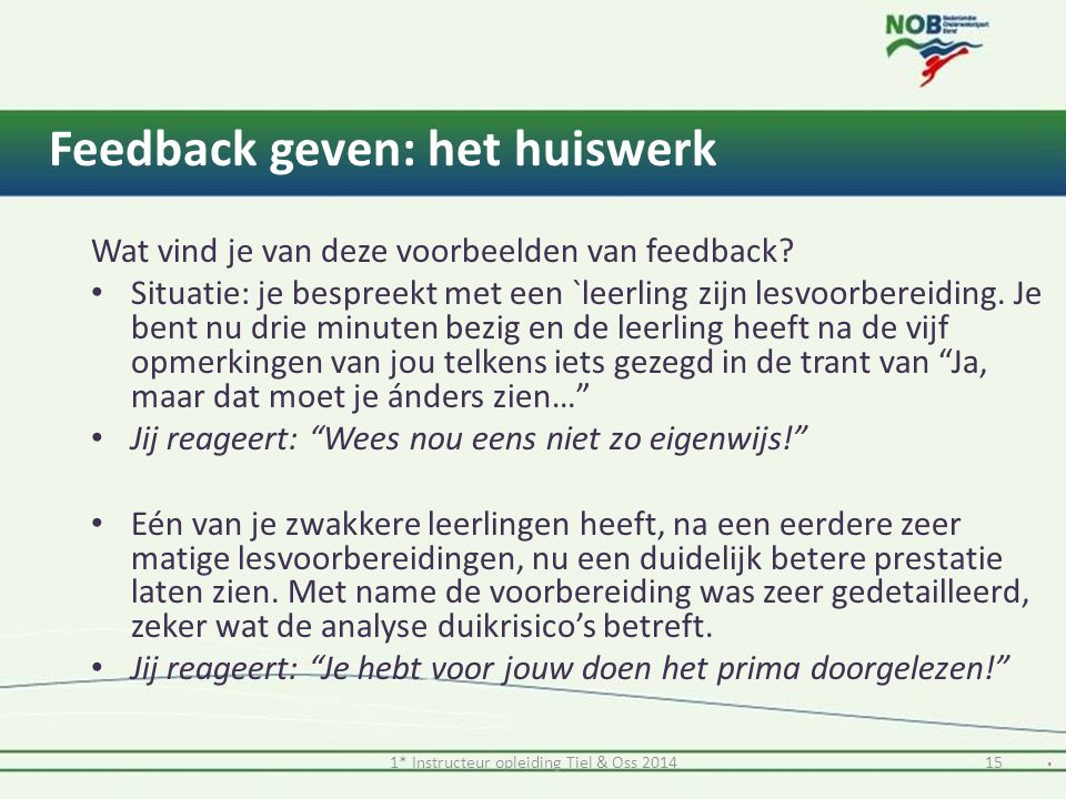 1* Instructeur opleiding Tiel & Oss 201415 Feedback geven: het huiswerk Wat vind je van deze voorbeelden van feedback? Situatie: je bespreekt met een