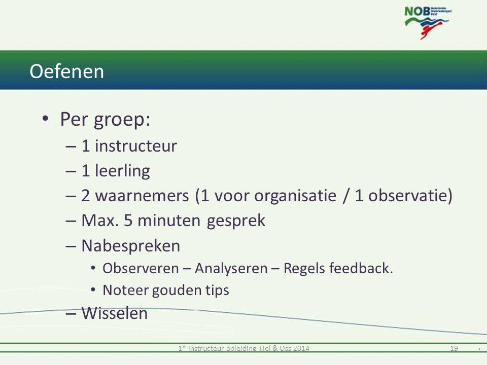 1* Instructeur opleiding Tiel & Oss 201419 Oefenen Per groep: – 1 instructeur – 1 leerling – 2 waarnemers (1 voor organisatie / 1 observatie) – Max. 5