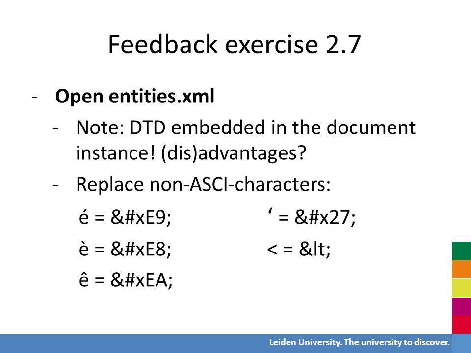Leiden University. The university to discover. Feedback exercise 2.7 -Open entities.xml -Note: DTD embedded in the document instance! (dis)advantages?