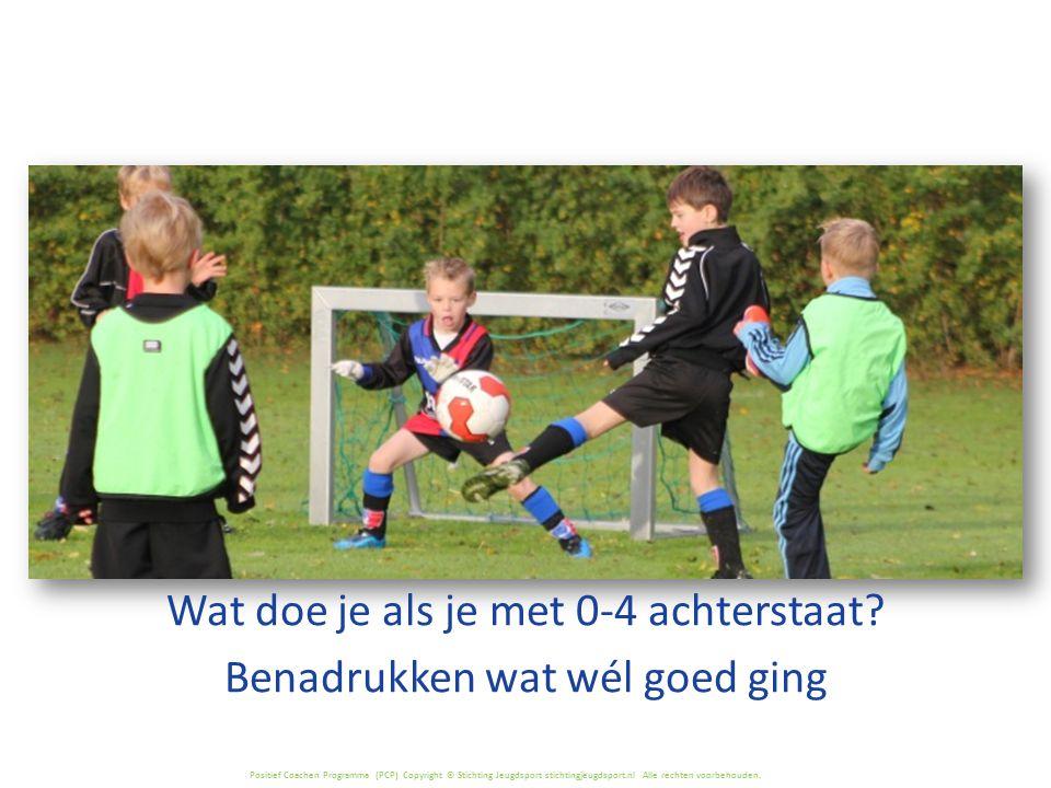 Positief Coachen Programma (PCP) Copyright © Stichting Jeugdsport stichtingjeugdsport.nl Alle rechten voorbehouden. Wat doe je als je met 0-4 achterst
