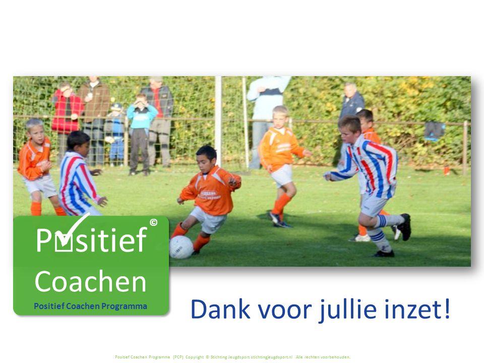 Positief Coachen Programma (PCP) Copyright © Stichting Jeugdsport stichtingjeugdsport.nl Alle rechten voorbehouden. Dank voor jullie inzet! P  sitief