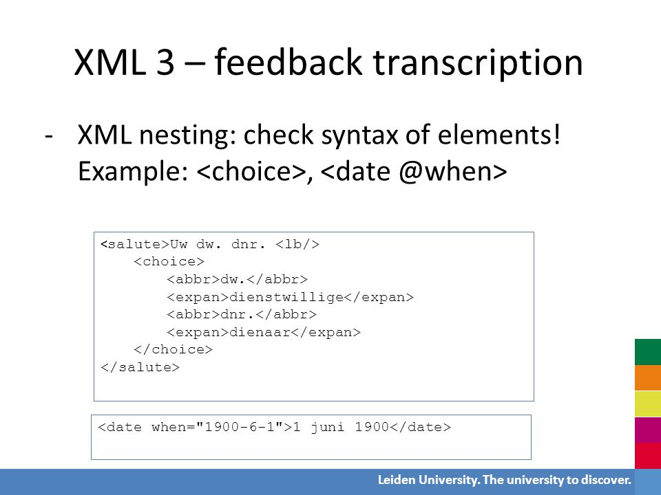 Leiden University. The university to discover. XML 3 – feedback transcription -XML nesting: check syntax of elements! Example:, Uw dw. dnr. dw. dienst