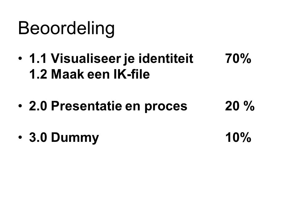 Beoordeling 1.1 Visualiseer je identiteit70% 1.2 Maak een IK-file 2.0 Presentatie en proces20 % 3.0 Dummy10%