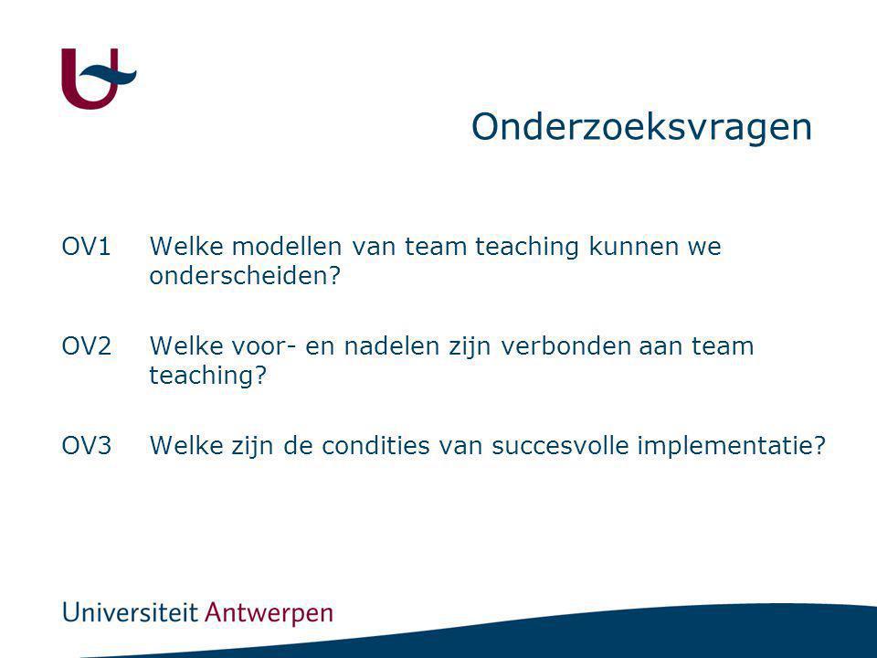 Onderzoeksvragen OV1Welke modellen van team teaching kunnen we onderscheiden? OV2Welke voor- en nadelen zijn verbonden aan team teaching? OV3Welke zij