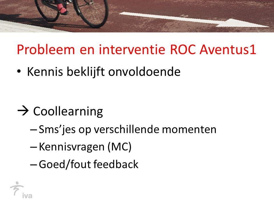 Probleem en interventie ROC Aventus1 Kennis beklijft onvoldoende  Coollearning – Sms'jes op verschillende momenten – Kennisvragen (MC) – Goed/fout feedback