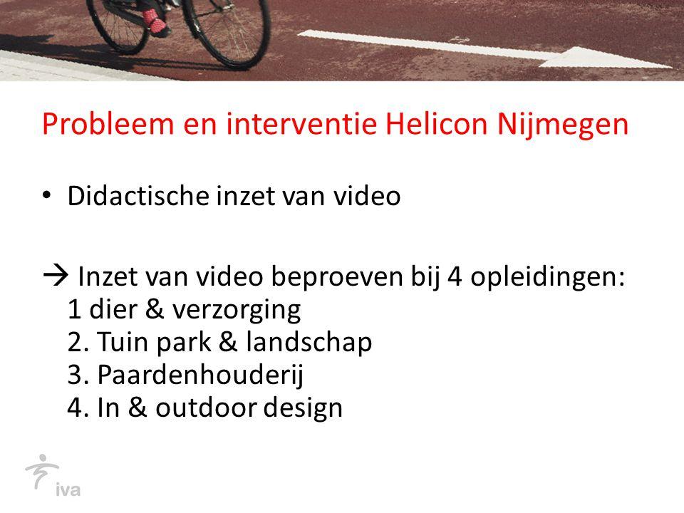 Probleem en interventie Helicon Nijmegen Didactische inzet van video  Inzet van video beproeven bij 4 opleidingen: 1 dier & verzorging 2.