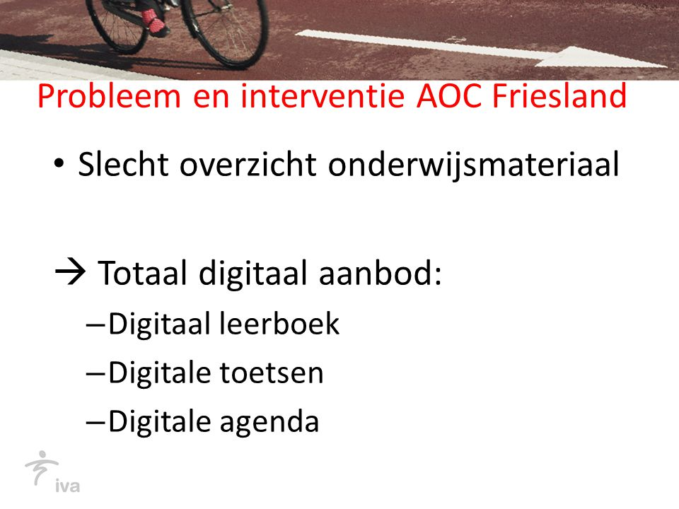 Probleem en interventie AOC Friesland Slecht overzicht onderwijsmateriaal  Totaal digitaal aanbod: – Digitaal leerboek – Digitale toetsen – Digitale agenda