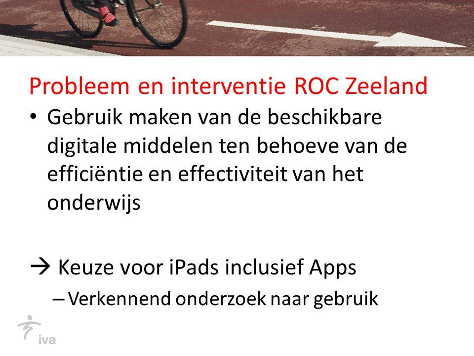 Probleem en interventie ROC Zeeland Gebruik maken van de beschikbare digitale middelen ten behoeve van de efficiëntie en effectiviteit van het onderwijs  Keuze voor iPads inclusief Apps – Verkennend onderzoek naar gebruik
