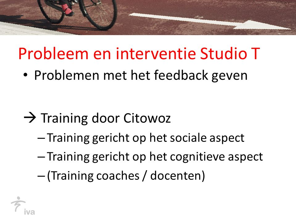 Probleem en interventie Studio T Problemen met het feedback geven  Training door Citowoz – Training gericht op het sociale aspect – Training gericht op het cognitieve aspect – (Training coaches / docenten)
