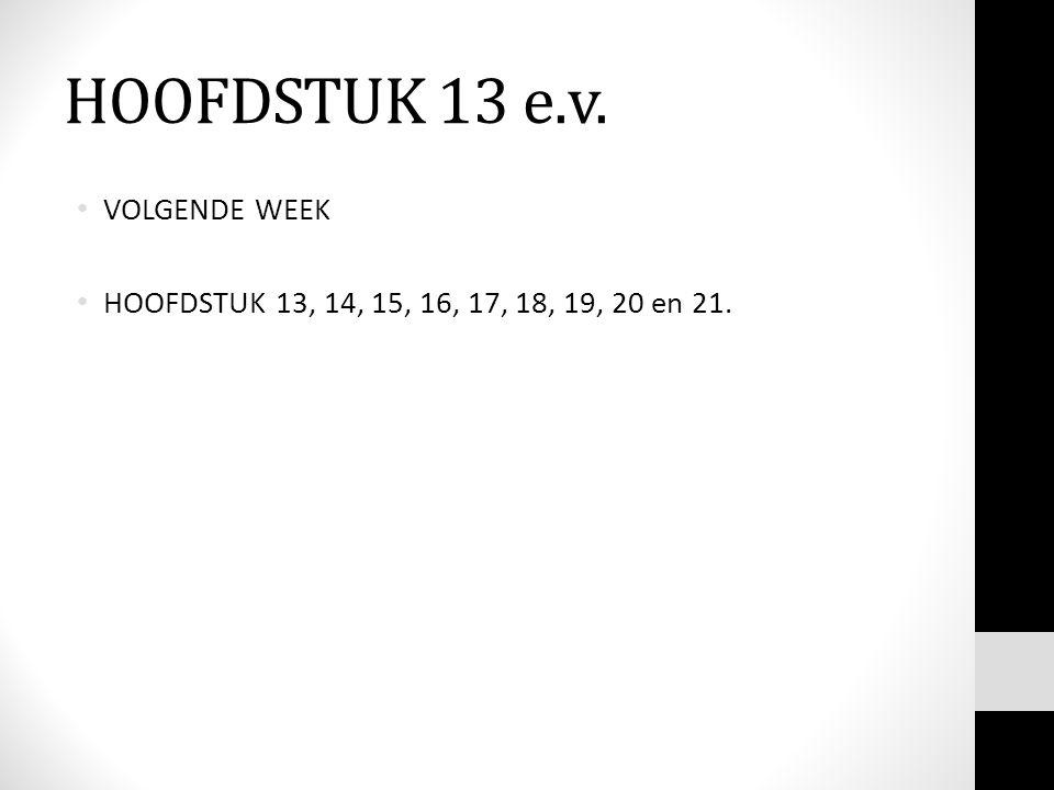 HOOFDSTUK 13 e.v. VOLGENDE WEEK HOOFDSTUK 13, 14, 15, 16, 17, 18, 19, 20 en 21.