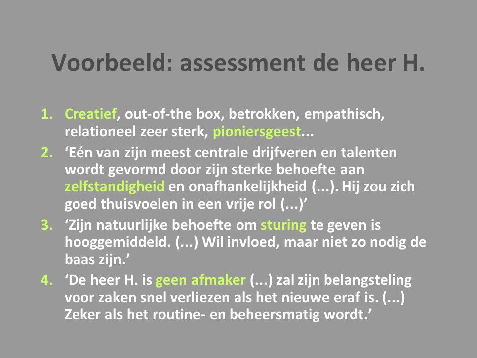 Voorbeeld: assessment de heer H. 1.Creatief, out-of-the box, betrokken, empathisch, relationeel zeer sterk, pioniersgeest... 2.'Eén van zijn meest cen