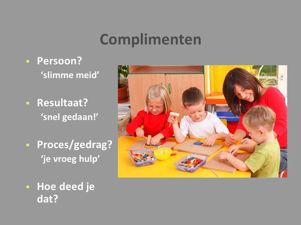 Complimenten  Persoon? 'slimme meid'  Resultaat? 'snel gedaan!'  Proces/gedrag? 'je vroeg hulp'  Hoe deed je dat?