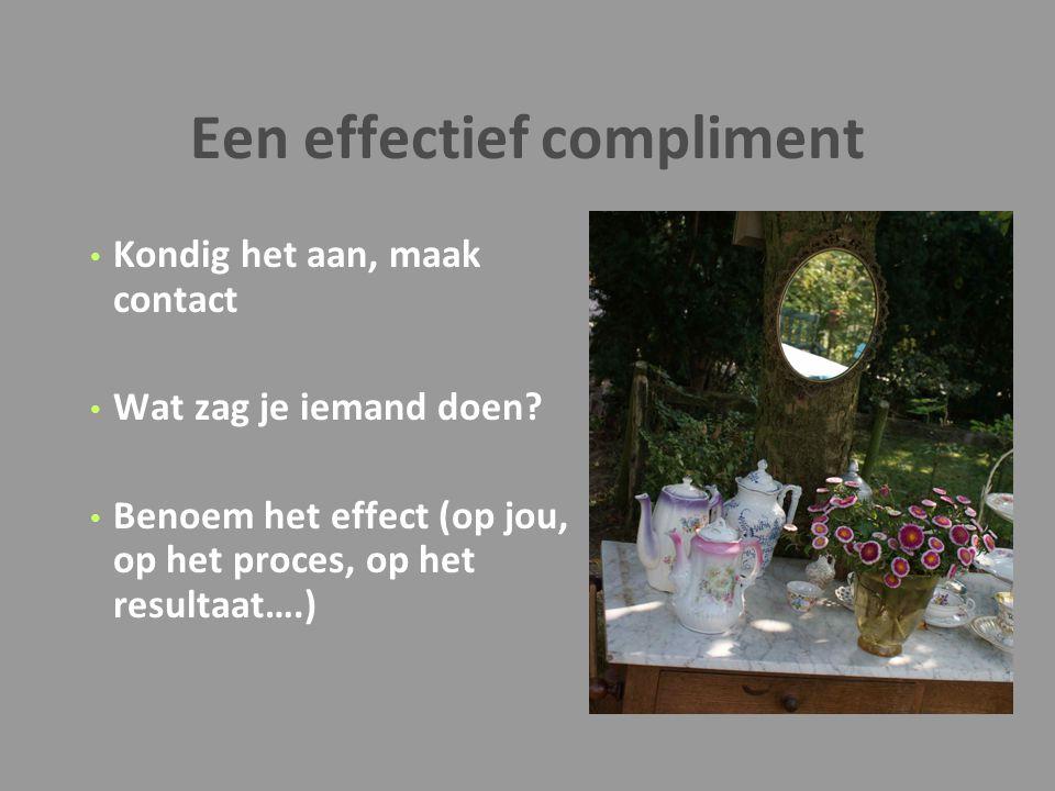 Een effectief compliment Kondig het aan, maak contact Wat zag je iemand doen? Benoem het effect (op jou, op het proces, op het resultaat….)