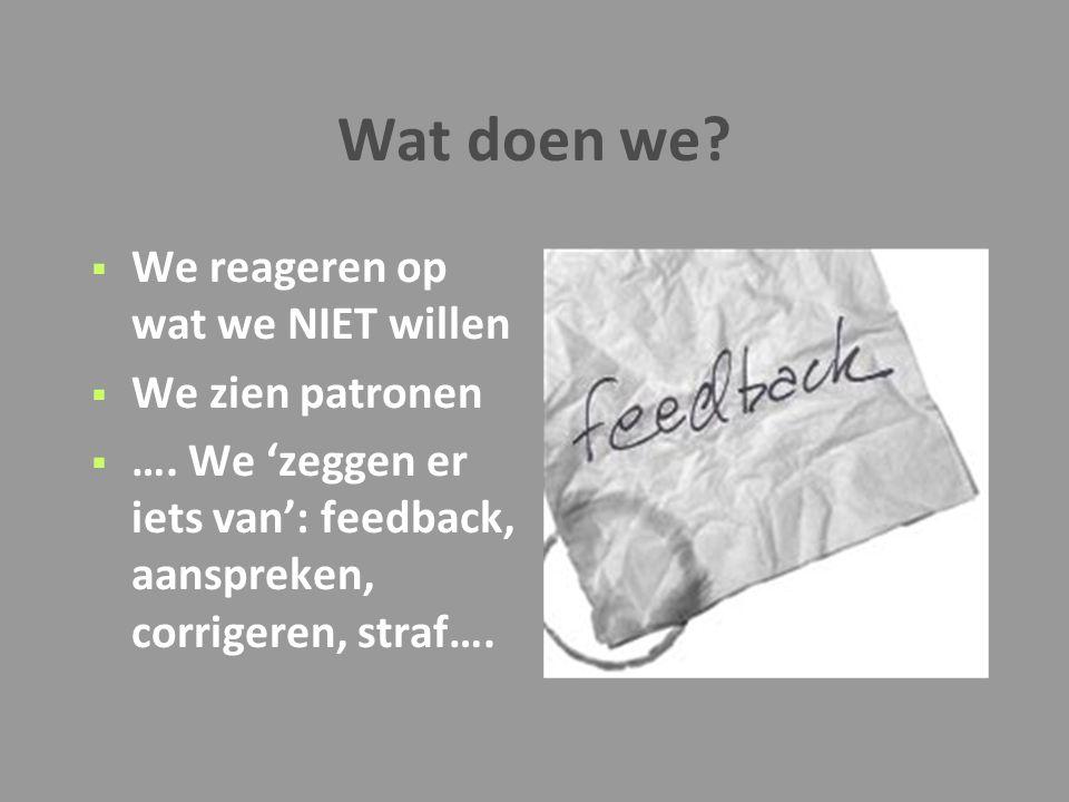 Wat doen we?  We reageren op wat we NIET willen  We zien patronen  …. We 'zeggen er iets van': feedback, aanspreken, corrigeren, straf….