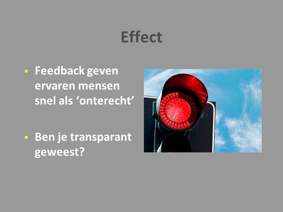 Effect  Feedback geven ervaren mensen snel als 'onterecht'  Ben je transparant geweest?