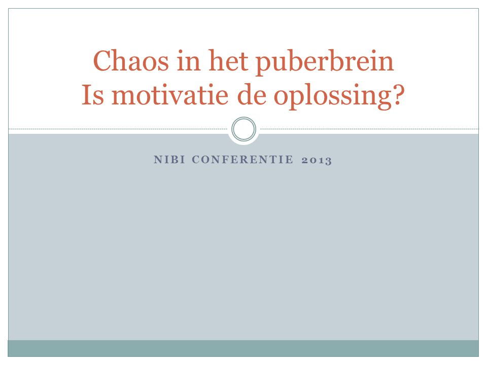 NIBI CONFERENTIE 2013 Chaos in het puberbrein Is motivatie de oplossing?