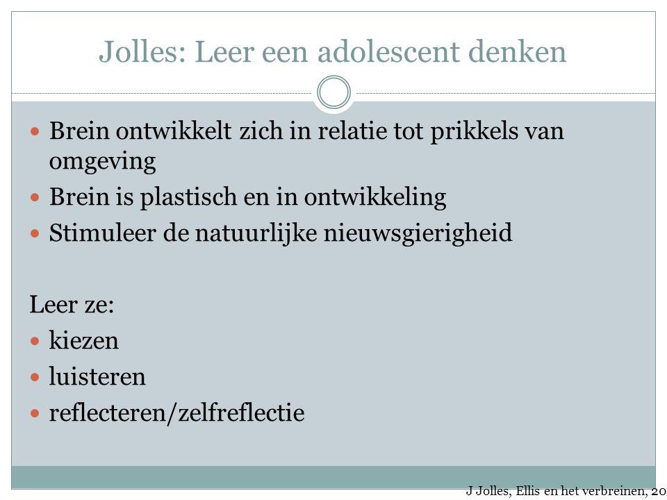 Jolles: Leer een adolescent denken Brein ontwikkelt zich in relatie tot prikkels van omgeving Brein is plastisch en in ontwikkeling Stimuleer de natuu