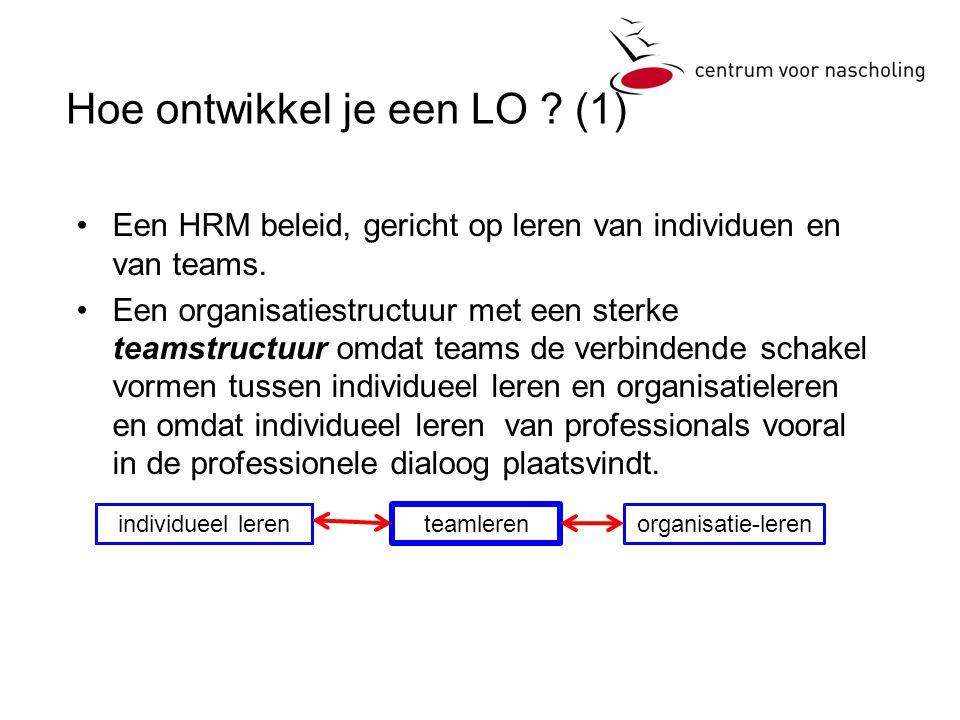 Hoe ontwikkel je een LO ? (1) Een HRM beleid, gericht op leren van individuen en van teams. Een organisatiestructuur met een sterke teamstructuur omda