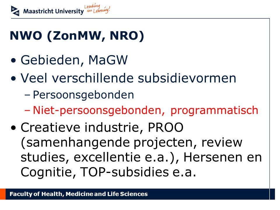 Faculty of Health, Medicine and Life Sciences NWO (ZonMW, NRO) Gebieden, MaGW Veel verschillende subsidievormen –Persoonsgebonden –Niet-persoonsgebonden, programmatisch Creatieve industrie, PROO (samenhangende projecten, review studies, excellentie e.a.), Hersenen en Cognitie, TOP-subsidies e.a.