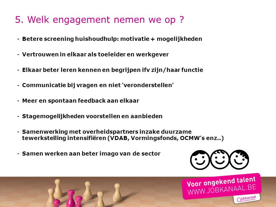 5. Welk engagement nemen we op ? -Betere screening huishoudhulp: motivatie + mogelijkheden -Vertrouwen in elkaar als toeleider en werkgever -Elkaar be