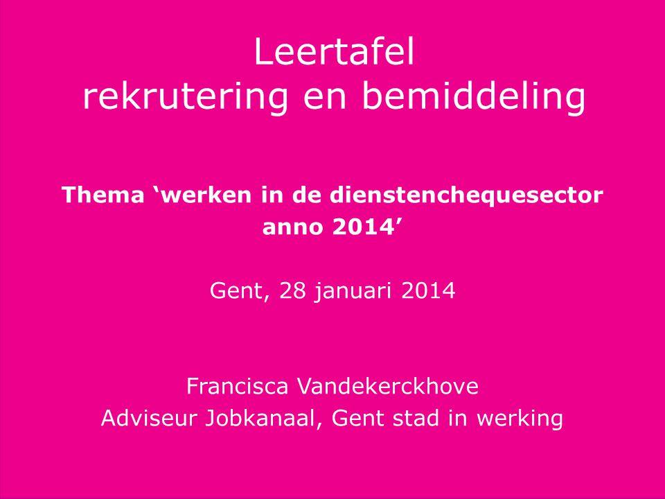 Titel presentatie subtitel Info Leertafel rekrutering en bemiddeling Thema 'werken in de dienstenchequesector anno 2014' Gent, 28 januari 2014 Francis
