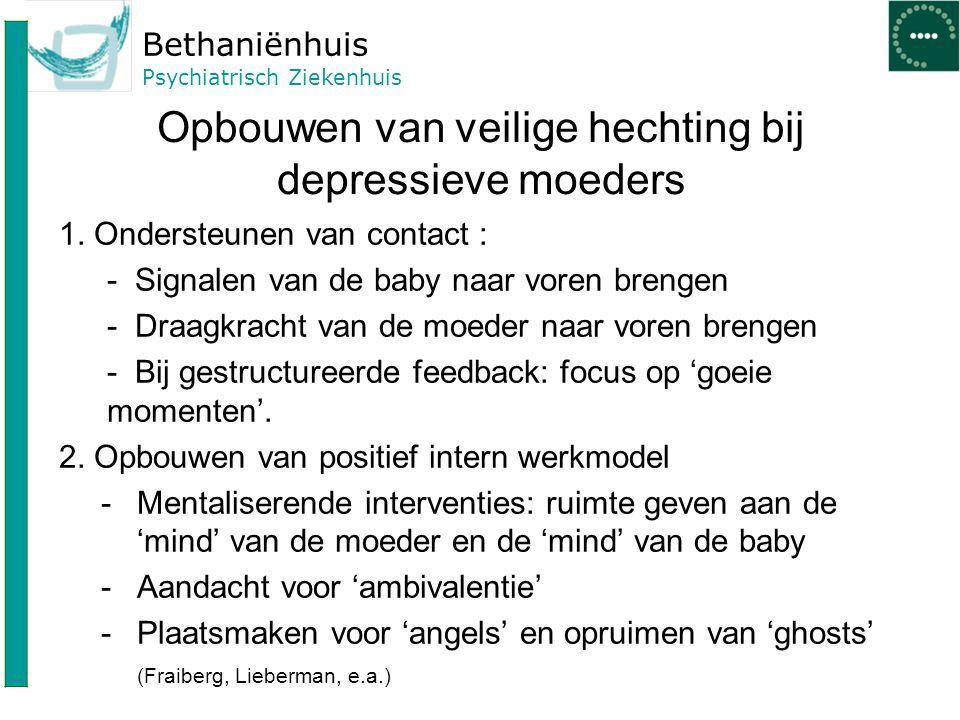 Bethaniënhuis Psychiatrisch Ziekenhuis Opbouwen van veilige hechting bij depressieve moeders 1. Ondersteunen van contact : - Signalen van de baby naar