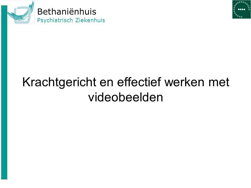 Bethaniënhuis Psychiatrisch Ziekenhuis Krachtgericht en effectief werken met videobeelden
