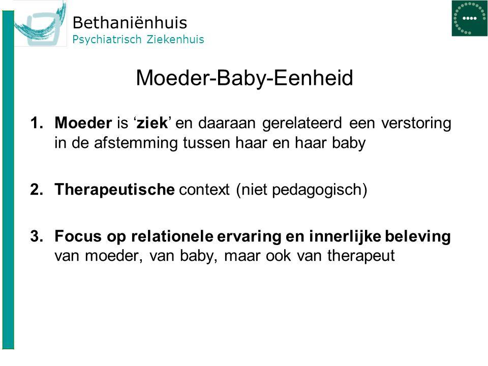 Bethaniënhuis Psychiatrisch Ziekenhuis Moeder-Baby-Eenheid 1.Moeder is 'ziek' en daaraan gerelateerd een verstoring in de afstemming tussen haar en ha