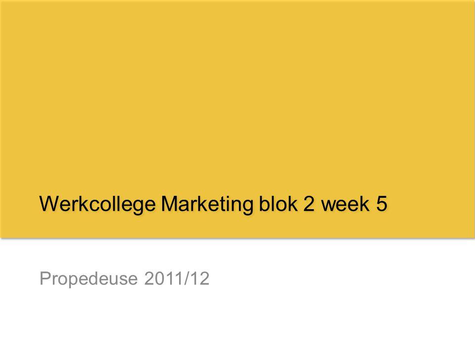 Propedeuse 2011/12 Werkcollege Marketing blok 2 week 5