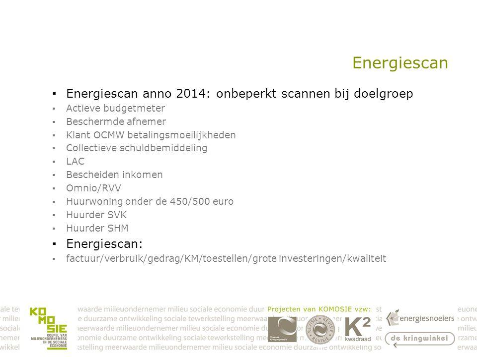 Energiescan ▪Energiescan anno 2014: onbeperkt scannen bij doelgroep ▪Actieve budgetmeter ▪Beschermde afnemer ▪Klant OCMW betalingsmoeilijkheden ▪Collectieve schuldbemiddeling ▪LAC ▪Bescheiden inkomen ▪Omnio/RVV ▪Huurwoning onder de 450/500 euro ▪Huurder SVK ▪Huurder SHM ▪Energiescan: ▪factuur/verbruik/gedrag/KM/toestellen/grote investeringen/kwaliteit