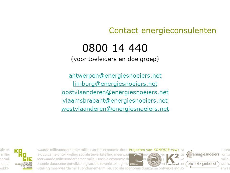 Contact energieconsulenten 0800 14 440 (voor toeleiders en doelgroep) antwerpen@energiesnoeiers.net limburg@energiesnoeiers.net oostvlaanderen@energiesnoeiers.net vlaamsbrabant@energiesnoeiers.net westvlaanderen@energiesnoeiers.net