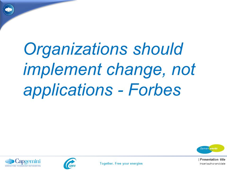 | Presentation title Together. Free your energies Insert author and date Organizations should implement change, not applications - Forbes