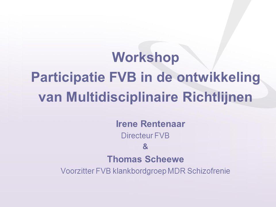 Workshop Participatie FVB in de ontwikkeling van Multidisciplinaire Richtlijnen Irene Rentenaar Directeur FVB & Thomas Scheewe Voorzitter FVB klankbordgroep MDR Schizofrenie