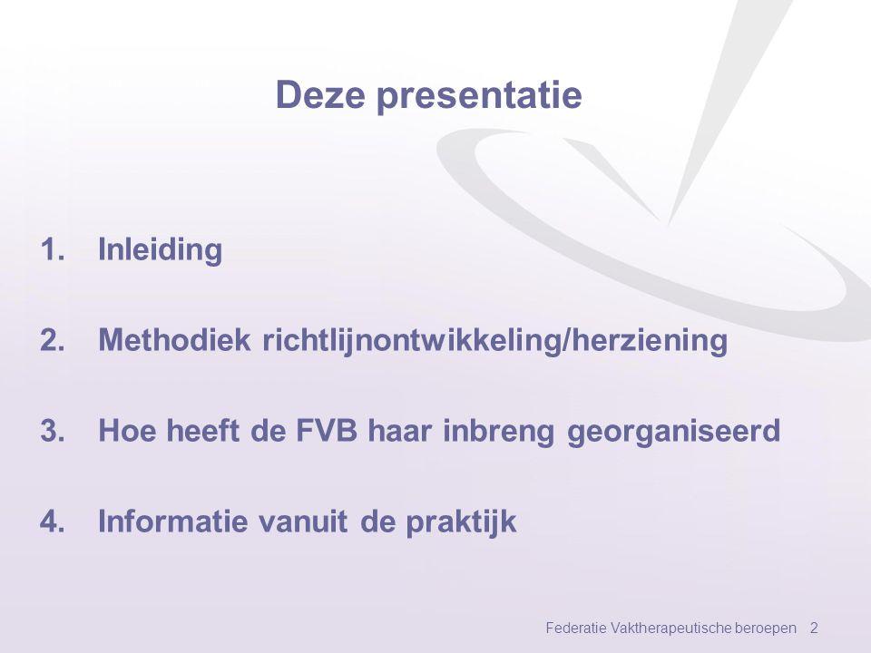 Deze presentatie 1.Inleiding 2.Methodiek richtlijnontwikkeling/herziening 3.Hoe heeft de FVB haar inbreng georganiseerd 4.Informatie vanuit de praktijk Federatie Vaktherapeutische beroepen 2