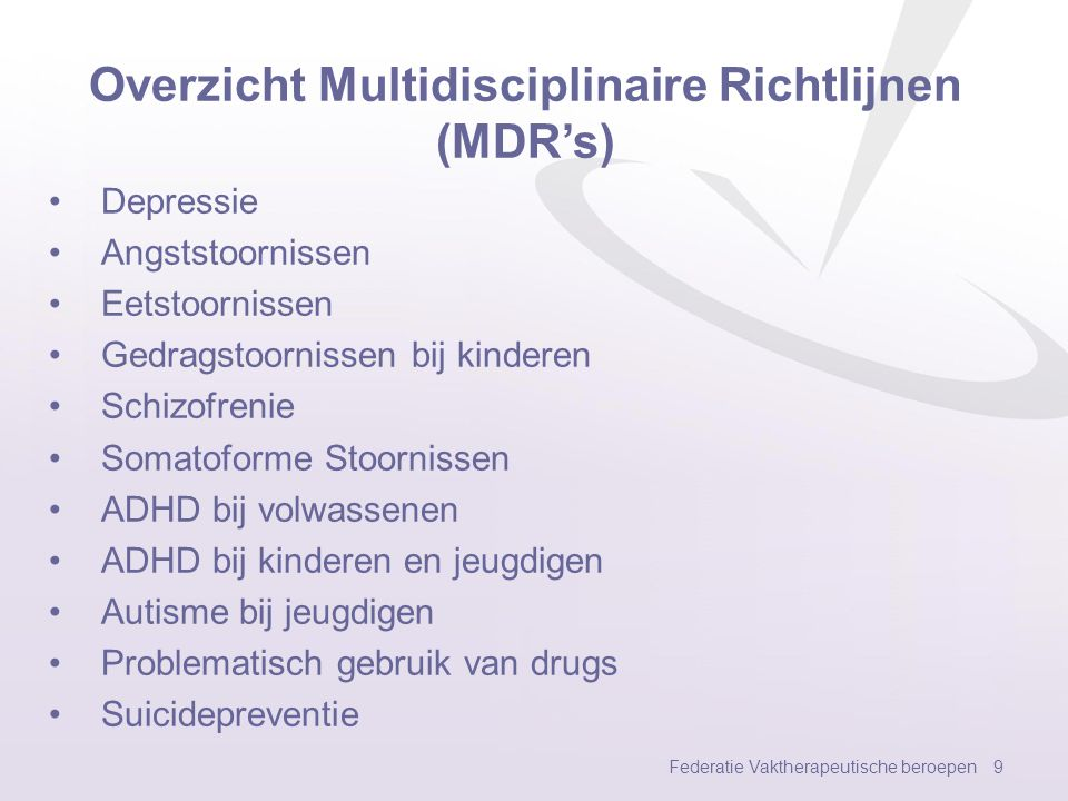 Overzicht Multidisciplinaire Richtlijnen (MDR's) Depressie Angststoornissen Eetstoornissen Gedragstoornissen bij kinderen Schizofrenie Somatoforme Stoornissen ADHD bij volwassenen ADHD bij kinderen en jeugdigen Autisme bij jeugdigen Problematisch gebruik van drugs Suicidepreventie Federatie Vaktherapeutische beroepen 9