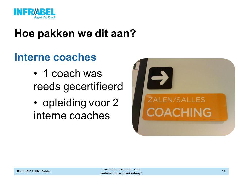 Hoe pakken we dit aan? Interne coaches 1 coach was reeds gecertifieerd opleiding voor 2 interne coaches 06.05.2011 HR Public Coaching, hefboom voor le