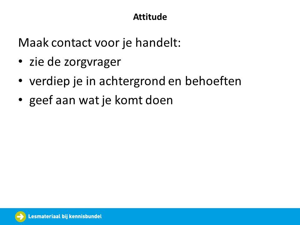 Attitude Maak contact voor je handelt: zie de zorgvrager verdiep je in achtergrond en behoeften geef aan wat je komt doen