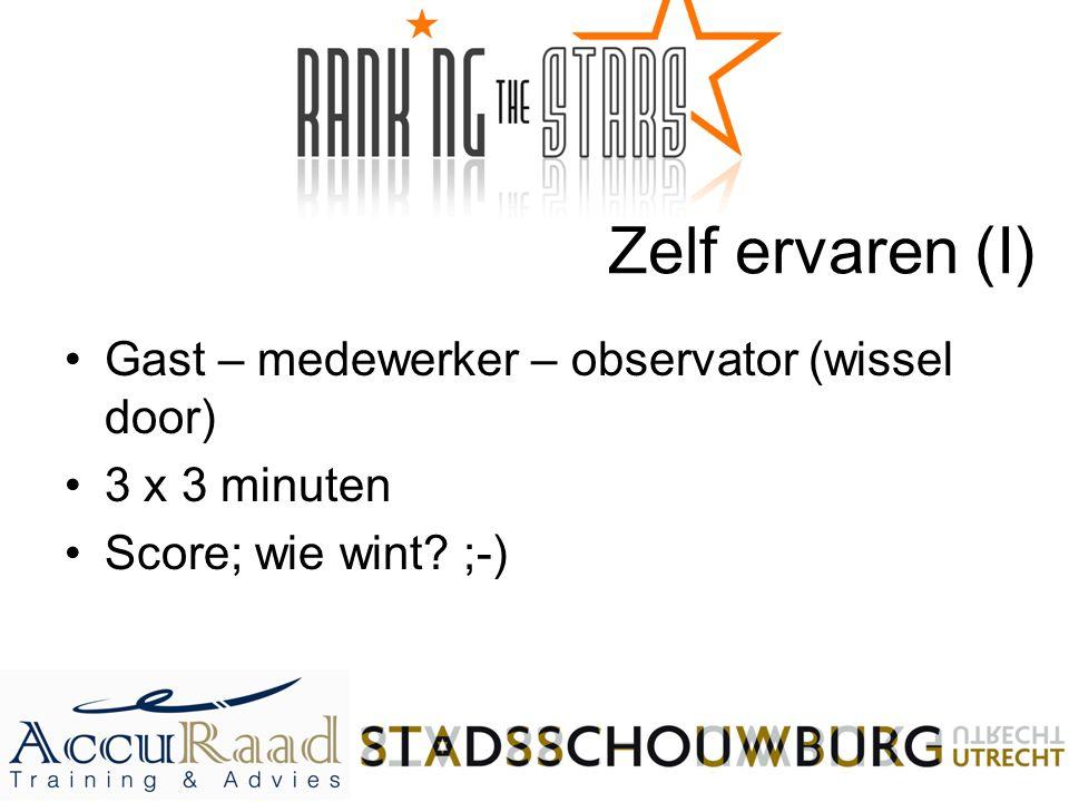 Zelf ervaren (I) Gast – medewerker – observator (wissel door) 3 x 3 minuten Score; wie wint? ;-)