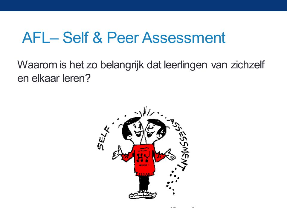 Waarom is het zo belangrijk dat leerlingen van zichzelf en elkaar leren? AFL– Self & Peer Assessment