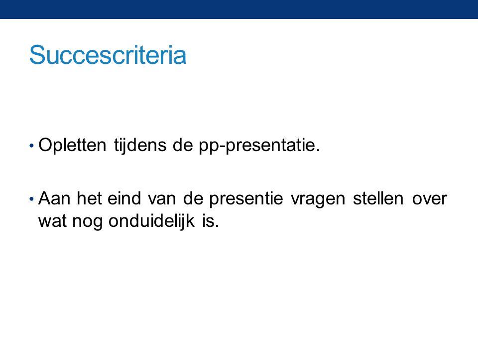Succescriteria Opletten tijdens de pp-presentatie. Aan het eind van de presentie vragen stellen over wat nog onduidelijk is.
