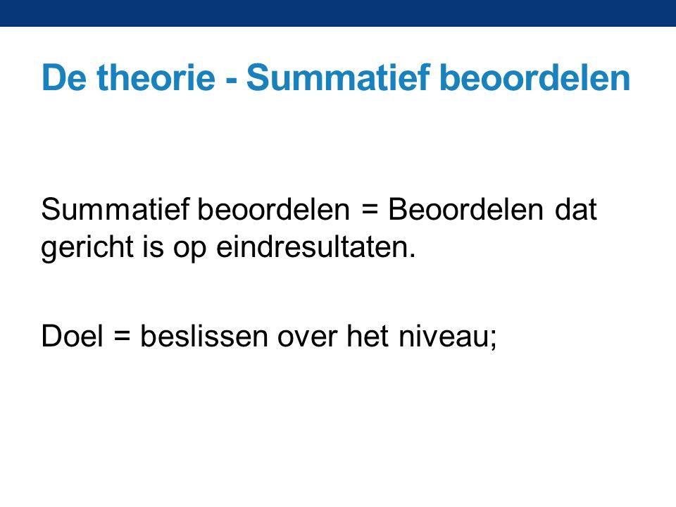 De theorie - Summatief beoordelen Summatief beoordelen = Beoordelen dat gericht is op eindresultaten. Doel = beslissen over het niveau;